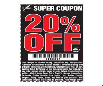 20% Off Any Single Item. Limit 1 coupon per customer per day. Save 20% on any 1 item purchased. *Cannot be used with other discount, coupon or any of the following items or brands: Inside Track Club membership, Extended Service Plan, gift card, open box item, 3 day Parking Lot Sale item, compressors, fl oor jacks, safes,saw mills, storage cabinets, chests or carts, trailers, trencher/backhoe,welders, Admiral, Ames, Bauer, Cobra, CoverPro, Daytona, Diamondback, Earthquake, Fischer, Hercules, Icon, Jupiter, Lynxx, Poulan, Predator, Tailgator, Viking, Vulcan, Zurich. Not valid on prior purchases. Nontransferable. Original coupon must be presented Valid through 9/14/19.