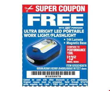 Free with any purchase Ultra Bright Led Portable Work Light/Flashlight. Cannot be used with other discounts or prior purchases Original coupon must be presented Valid through 9/14/19. while supplies last. Limit 1 FREE GIFT per customer per day.