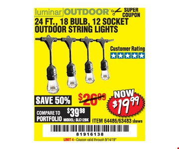 Luminar Outdoor 24 Ft., 18 Bulb, 12 Socket Outdoor String Lights $19.99. LIMIT 4 - Original coupon only. No use on prior purchases after 30 days from original purchase or without original receipt. Valid through 9/14/19.