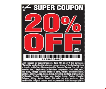 20% off any single item. Limit 1 coupon per customer per day. Save 20% on any 1 item purchased. *Cannot be used with other discount, coupon or any of the following items or brands: Inside Track Club membership, Extended Service Plan, gift card, open box item, 3 day Parking Lot Sale item, compressors, floor jacks, safes,saw mills, storage cabinets, chests or carts, trailers, trencher/backhoe, welders, Admiral, Ames, Bauer, Cobra, CoverPro, Daytona, Diamondback, Earthquake, Fischer, Hercules, Icon, Jupiter, Lynxx, Poulan, Predator, Tailgator, Viking, Vulcan, Zurich. Not valid on prior purchases. Non transferable. Original coupon must be presented. Valid through 9/14/19.