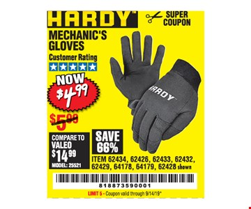 Hardy Mechanic's Gloves. Now $4.99. ITEM 62434, 62426, 62433, 62432, 62429, 64178, 64179, 62428 shown. Original coupon only. No use on prior purchases after 30 days from original purchase or without original receipt. Valid through 9/14/19. Limit 5