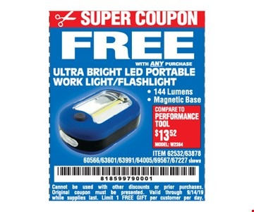 Free ultra bright led portable work light/flashlight with any purchase. Cannot be used with other discounts or prior purchases. Original coupon must be presented. Valid through 9/14/19 while supplies last. Limit 1 free gift per customer per day.