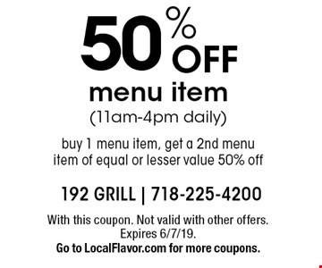 50% Off menu item (11am-4pm daily). Buy 1 menu item, get a 2nd menu item of equal or lesser value 50% off. With this coupon. Not valid with other offers. Expires 6/7/19. Go to LocalFlavor.com for more coupons.