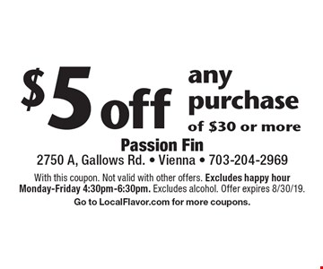 $5 off any purchase of $30 or more. With this coupon. Not valid with other offers. Excludes happy hour Monday-Friday 4:30pm-6:30pm. Excludes alcohol. Offer expires 8/30/19. Go to LocalFlavor.com for more coupons.