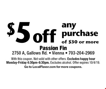 $5 off any purchase of $30 or more. With this coupon. Not valid with other offers. Excludes happy hour Monday-Friday 4:30pm-6:30pm. Excludes alcohol. Offer expires 10/4/19. Go to LocalFlavor.com for more coupons.