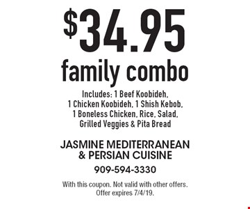 $34.95 family combo. Includes: 1 Beef Koobideh, 1 Chicken Koobideh, 1 Shish Kebob, 1 Boneless Chicken, Rice, Salad, Grilled Veggies & Pita Bread. With this coupon. Not valid with other offers. Offer expires 7/4/19.