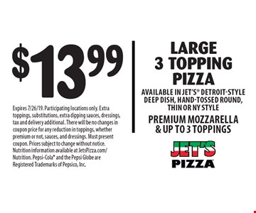 $13.99 Large 3 Topping Pizza Available in Jet's Detroit-Style Deep Dish, Hand-tossed Round, Thin or NY Style.  Premium Mozzarella & Up to 3 Toppings. Expires 7/26/19. Participating locations only. Extra toppings, substitutions, extra dipping sauces, dressings, tax and delivery additional. There will be no changes in coupon price for any reduction in toppings, whether premium or not, sauces, and dressings. Must present coupon. Prices subject to change without notice. Nutrition information available at JetsPizza.com/Nutrition. Pepsi-Cola and the Pepsi Globe are Registered Trademarks of Pepsico, Inc.