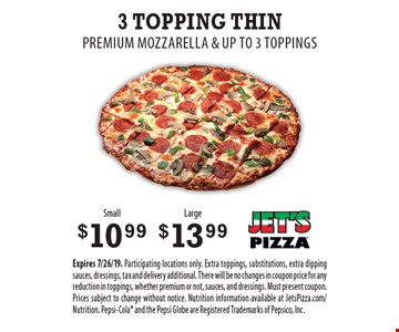 3 Topping Thin - $10.99 Small OR $13.99 Large. Premium Mozzarella & up to 3 Toppings. Expires 7/26/19. Participating locations only. Extra toppings, substitutions, extra dipping sauces, dressings, tax and delivery additional. There will be no changes in coupon price for any reduction in toppings, whether premium or not, sauces, and dressings. Must present coupon. Prices subject to change without notice. Nutrition information available at JetsPizza.com/Nutrition. Pepsi-Cola and the Pepsi Globe are Registered Trademarks of Pepsico, Inc.