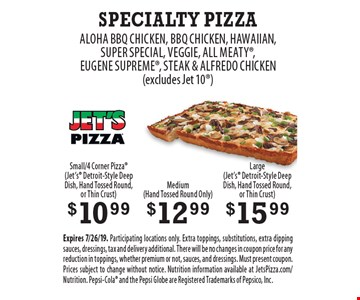 Specialty Pizza - $10.99 Small/4 Corner Pizza (Jet's Detroit-Style Deep dish, hand tossed round or thin crust) OR $12.99 Medium (hand tossed round only) OR $15.99 Large (Jet's Detroit-Style Deep dish, hand tossed round or thin crust). Choice of  Aloha BBQ Chicken, BBQ Chicken, Hawaiian, Super Special, Veggie, All Meaty, Eugene Supreme, Steak & Alfredo Chicken (excludes Jet 10). Small/4 Corner Pizza available for Jet's Detroit-Style Deep Dish, Hand Tossed Round, or Thin Crust. Medium available for Hand Tossed Round Only. Large available for Jet's Detroit-Style Deep Dish, Hand Tossed Round, or Thin Crust. Expires 7/26/19. Participating locations only. Extra toppings, substitutions, extra dipping sauces, dressings, tax and delivery additional. There will be no changes in coupon price for any reduction in toppings, whether premium or not, sauces, and dressings. Must present coupon. Prices subject to change without notice. Nutrition information available at JetsPizza.com/Nutrition. Pepsi-Cola and the Pepsi Globe are Registered Trademarks of Pepsico, Inc.