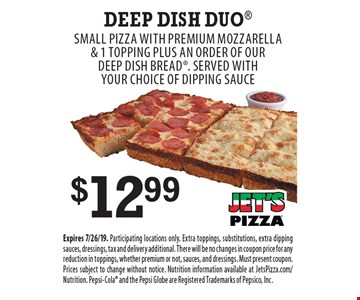 $12.99 Deep Dish Duo. Small Pizza with Premium Mozzarella & 1 Topping Plus an order of our deep dish bread. Served with your choice of dipping sauce. Expires 7/26/19. Participating locations only. Extra toppings, substitutions, extra dipping sauces, dressings, tax and delivery additional. There will be no changes in coupon price for any reduction in toppings, whether premium or not, sauces, and dressings. Must present coupon. Prices subject to change without notice. Nutrition information available at JetsPizza.com/Nutrition. Pepsi-Cola and the Pepsi Globe are Registered Trademarks of Pepsico, Inc.