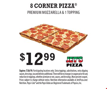 $12.99 8 Corner Pizza. Premium Mozzarella & 1 Topping. Expires 7/26/19. Participating locations only. Extra toppings, substitutions, extra dipping sauces, dressings, tax and delivery additional. There will be no changes in coupon price for any reduction in toppings, whether premium or not, sauces, and dressings. Must present coupon. Prices subject to change without notice. Nutrition information available at JetsPizza.com/Nutrition. Pepsi-Cola and the Pepsi Globe are Registered Trademarks of Pepsico, Inc.