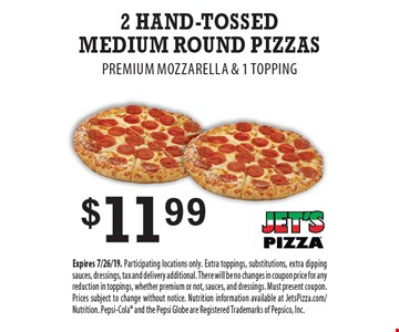 $11.99 2 Hand-Tossed Medium Round Pizzas. Premium Mozzarella & 1 Topping. Expires 7/26/19. Participating locations only. Extra toppings, substitutions, extra dipping sauces, dressings, tax and delivery additional. There will be no changes in coupon price for any reduction in toppings, whether premium or not, sauces, and dressings. Must present coupon. Prices subject to change without notice. Nutrition information available at JetsPizza.com/Nutrition. Pepsi-Cola and the Pepsi Globe are Registered Trademarks of Pepsico, Inc.