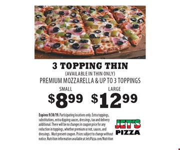 SMALL $8.99. LARGE $12.99. 3 TOPPING THIN (AVAILABLE IN THIN ONLY) PREMIUM MOZZARELLA & UP TO 3 TOPPINGS. Expires 9/30/19. Participating locations only. Extra toppings, substitutions, extra dipping sauces, dressings, tax and delivery additional. There will be no changes in coupon price for any reduction in toppings, whether premium or not, sauces, and dressings. Must present coupon. Prices subject to change without notice. Nutrition information available at JetsPizza.com/Nutrition