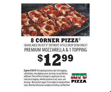 $12.99 8 CORNER PIZZA (AVAILABLE IN JET'S DETROIT-STYLE DEEP DISH ONLY) PREMIUM MOZZARELLA & 1 TOPPING. Expires 9/30/19. Participating locations only. Extra toppings, substitutions, extra dipping sauces, dressings, tax and delivery additional. There will be no changes in coupon price for any reduction in toppings, whether premium or not, sauces, and dressings. Must present coupon. Prices subject to change without notice. Nutrition information available at JetsPizza.com/Nutrition