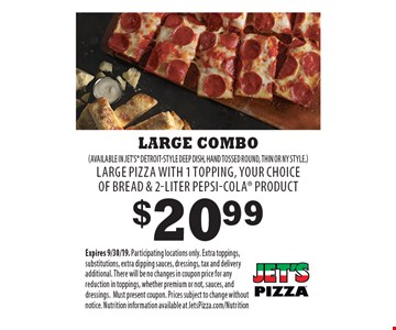 $20.99 LARGE COMBO (AVAILABLE IN JET'S DETROIT-STYLE DEEP DISH, HAND TOSSED ROUND, THIN OR NY STYLE) LARGE PIZZA WITH 1 TOPPING, YOUR CHOICE OF BREAD & 2-LITER PEPSI-COLA PRODUCT. Expires 9/30/19. Participating locations only. Extra toppings, substitutions, extra dipping sauces, dressings, tax and delivery additional. There will be no changes in coupon price for any reduction in toppings, whether premium or not, sauces, and dressings. Must present coupon. Prices subject to change without notice. Nutrition information available at JetsPizza.com/Nutrition