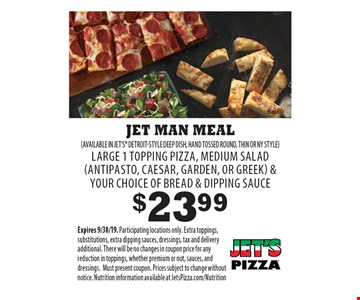$23.99 JET MAN MEAL (AVAILABLE IN JET'S DETROIT-STYLE DEEP DISH, HAND TOSSED ROUND, THIN OR NY STYLE)LARGE 1 TOPPING PIZZA, MEDIUM SALAD (ANTIPASTO, CAESAR, GARDEN, OR GREEK) & YOUR CHOICE OF BREAD & DIPPING SAUCE. Expires 9/30/19. Participating locations only. Extra toppings, substitutions, extra dipping sauces, dressings, tax and delivery additional. There will be no changes in coupon price for any reduction in toppings, whether premium or not, sauces, and dressings. Must present coupon. Prices subject to change without notice. Nutrition information available at JetsPizza.com/Nutrition
