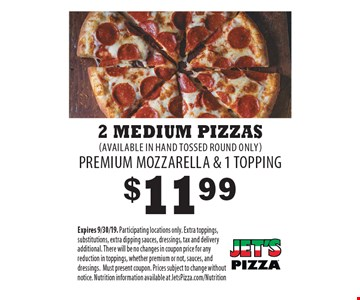 $11.99 2 Medium Pizzas (AVAILABLE IN HAND TOSSED ROUND ONLY) PREMIUM MOZZARELLA & 1 TOPPING. Expires 9/30/19. Participating locations only. Extra toppings, substitutions, extra dipping sauces, dressings, tax and delivery additional. There will be no changes in coupon price for any reduction in toppings, whether premium or not, sauces, and dressings. Must present coupon. Prices subject to change without notice. Nutrition information available at JetsPizza.com/Nutrition