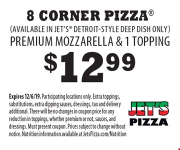 $12.99 8 Corner Pizza (available in Jet's Detroit-style deep dish only) Premium mozzarella & 1 topping. Expires 12/6/19. Participating locations only. Extra toppings, substitutions, extra dipping sauces, dressings, tax and delivery additional. There will be no changes in coupon price for any reduction in toppings, whether premium or not, sauces, and dressings. Must present coupon. Prices subject to change without notice. Nutrition information available at JetsPizza.com/Nutrition