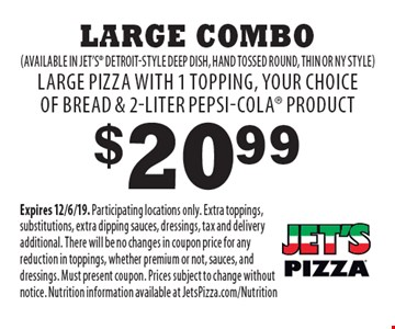 $20.99 Large Combo (available in Jet's Detroit-style deep dish, hand tossed round, thin or NY style) Large pizza with 1 topping, your choice of bread & 2-liter Pepsi-Cola product. Expires 12/6/19. Participating locations only. Extra toppings, substitutions, extra dipping sauces, dressings, tax and delivery additional. There will be no changes in coupon price for any reduction in toppings, whether premium or not, sauces, and dressings. Must present coupon. Prices subject to change without notice. Nutrition information available at JetsPizza.com/Nutrition