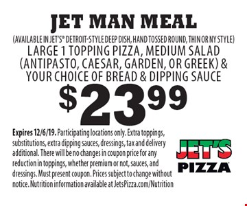 $23.99 Jet Man Meal (available in Jet's Detroit-style deep dish, hand tossed round, thin or ny style) Large 1 topping pizza, medium salad (antipasto, caesar, garden, or greek) & your choice of bread & dipping sauce. Expires 12/6/19. Participating locations only. Extra toppings, substitutions, extra dipping sauces, dressings, tax and delivery additional. There will be no changes in coupon price for any reduction in toppings, whether premium or not, sauces, and dressings. Must present coupon. Prices subject to change without notice. Nutrition information available at JetsPizza.com/Nutrition