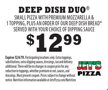 $12.99 Deep Dish Duo Small pizza with premium mozzarella & 1 topping, plus an order of our deep dish bread served with your choice of dipping sauce. Expires 12/6/19. Participating locations only. Extra toppings, substitutions, extra dipping sauces, dressings, tax and delivery additional. There will be no changes in coupon price for any reduction in toppings, whether premium or not, sauces, and dressings. Must present coupon. Prices subject to change without notice. Nutrition information available at JetsPizza.com/Nutrition