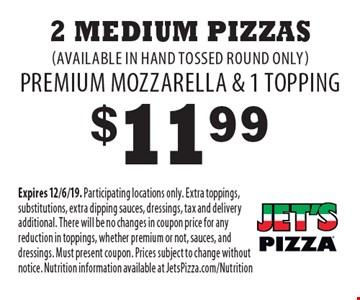 $11.99 2 Medium Pizzas (available in hand tossed round only) Premium mozzarella & 1 topping. Expires 12/6/19. Participating locations only. Extra toppings, substitutions, extra dipping sauces, dressings, tax and delivery additional. There will be no changes in coupon price for any reduction in toppings, whether premium or not, sauces, and dressings. Must present coupon. Prices subject to change without notice. Nutrition information available at JetsPizza.com/Nutrition