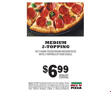 $6.99 medium 2-topping GET A HAND TOSSED ROUND MEDIUM PIZZAWITH 2-TOPPINGS OF YOUR CHOICE.. Expires 1/31/20. Participating locations only. Extra toppings, chicken, Meatballs & Steak, substitutions, extra dipping sauces, dressings, tax and delivery additional. Must present coupon. Prices subject to change without notice. Nutrition information available at JetsPizza.com/Nutrition.