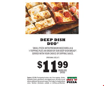 $11.99 Deep Dish Duo SMALL PIZZA WITH PREMIUM MOZZARELLA & 1-TOPPING PLUS AN ORDER OF OUR DEEP DISH BREAD. SERVED WITH YOUR CHOICE OF DIPPING SAUCE.(Personal size, 8