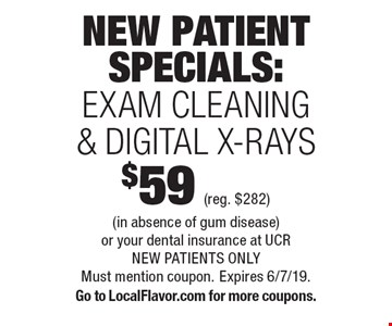 NEW PATIENT SPECIALS: $59 (reg. $282) EXAM CLEANING & DIGITAL X-RAYS. (in absence of gum disease)or your dental insurance at UCR. NEW PATIENTS ONLY. Must mention coupon. Expires 6/7/19. Go to LocalFlavor.com for more coupons.