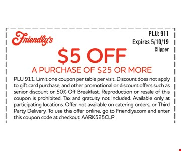 $5 OFF A PURCHASE OF $25 OR MORE PLU 911. Limit one coupon per table per visit. Discount does not apply to gift card purchase, and other promotional or discount offers such as senior discount or 50% Off Breakfast. Reproduction or resale of this coupon is prohibited. Tax and gratuity not included. Available only at participating locations. Offer not available on catering orders, or Third Party Delivery. To use this offer online, go to Friendlys.com and enter this coupon code at checkout: AARK525CLP. EXPIRES 5/10/19