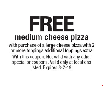 FREE medium cheese pizza with purchase of a large cheese pizza with 2 or more toppings additional toppings extra. With this coupon. Not valid with any other special or coupons. Valid only at locations listed. Expires 8-2-19.