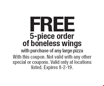 FREE 5-piece order of boneless wings with purchase of any large pizza. With this coupon. Not valid with any other special or coupons. Valid only at locations listed. Expires 8-2-19.
