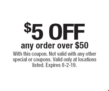 $5 off any order over $50. With this coupon. Not valid with any other special or coupons. Valid only at locations listed. Expires 8-2-19.