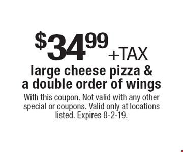 $34.99+tax large cheese pizza & a double order of wings. With this coupon. Not valid with any other special or coupons. Valid only at locations listed. Expires 8-2-19.