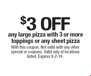 $3 off any large pizza with 3 or more toppings or any sheet pizza. With this coupon. Not valid with any other special or coupons. Valid only at locations listed. Expires 8-2-19.