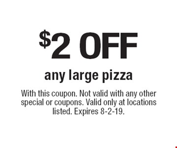 $2 off any large pizza. With this coupon. Not valid with any other special or coupons. Valid only at locations listed. Expires 8-2-19.