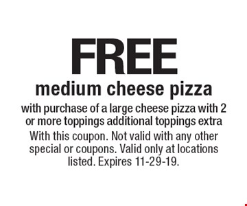 Free medium cheese pizza with purchase of a large cheese pizza with 2 or more toppings. Additional toppings extra. With this coupon. Not valid with any other special or coupons. Valid only at locations listed. Expires 11-29-19.
