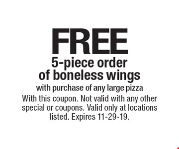 Free 5-piece order of boneless wings with purchase of any large pizza. With this coupon. Not valid with any other special or coupons. Valid only at locations listed. Expires 11-29-19.