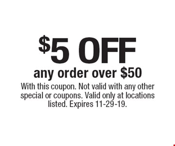 $5 off any order over $50. With this coupon. Not valid with any other special or coupons. Valid only at locations listed. Expires 11-29-19.
