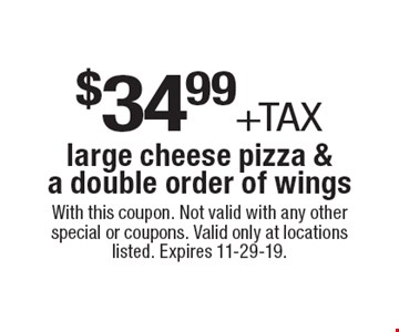 $34.99 +tax large cheese pizza & a double order of wings. With this coupon. Not valid with any other special or coupons. Valid only at locations listed. Expires 11-29-19.