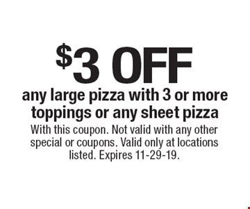 $3 off any large pizza with 3 or more toppings or any sheet pizza. With this coupon. Not valid with any other special or coupons. Valid only at locations listed. Expires 11-29-19.