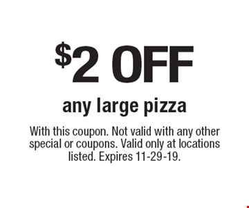 $2 off any large pizza. With this coupon. Not valid with any other special or coupons. Valid only at locations listed. Expires 11-29-19.