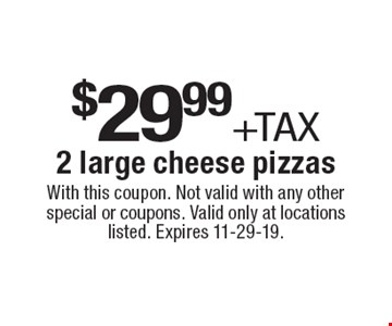 $29.99 +tax 2 large cheese pizzas. With this coupon. Not valid with any other special or coupons. Valid only at locations listed. Expires 11-29-19.