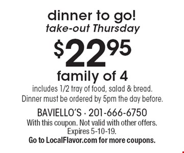 Dinner to go! Take-out Thursday $22.95 family of 4: includes 1/2 tray of food, salad & bread. Dinner must be ordered by 5pm the day before. With this coupon. Not valid with other offers. Expires 5-10-19. Go to LocalFlavor.com for more coupons.