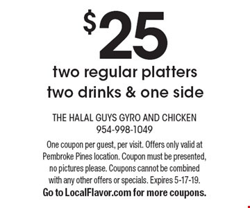 $25two regular platters two drinks & one side. One coupon per guest, per visit. Offers only valid at Pembroke Pines location. Coupon must be presented, no pictures please. Coupons cannot be combined with any other offers or specials. Expires 5-17-19.Go to LocalFlavor.com for more coupons.
