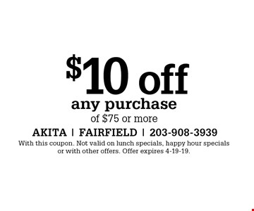 $10 off any purchase of $75 or more. With this coupon. Not valid on lunch specials, happy hour specials or with other offers. Offer expires 4-19-19.