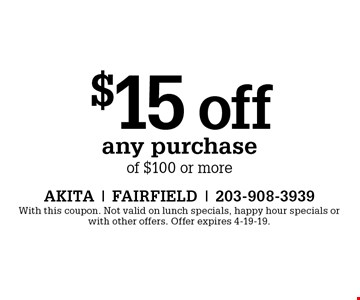 $15 off any purchase of $100 or more. With this coupon. Not valid on lunch specials, happy hour specials or with other offers. Offer expires 4-19-19.