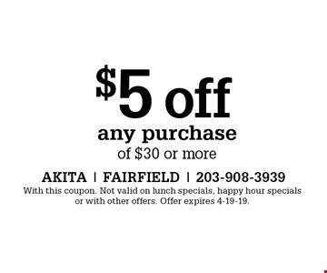$5 off any purchase of $30 or more. With this coupon. Not valid on lunch specials, happy hour specials or with other offers. Offer expires 4-19-19.