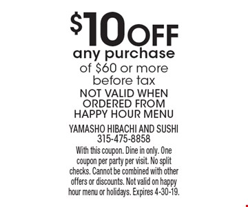 $10 Off any purchase of $60 or more before tax. Not valid when ordered from happy hour menu. With this coupon. Dine in only. One coupon per party per visit. No split checks. Cannot be combined with other offers or discounts. Not valid on happy hour menu or holidays. Expires 4-30-19.