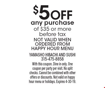 $5 Off any purchase of $35 or more before tax. Not valid when ordered from happy hour menu. With this coupon. Dine in only. One coupon per party per visit. No split checks. Cannot be combined with other offers or discounts. Not valid on happy hour menu or holidays. Expires 4-30-19.